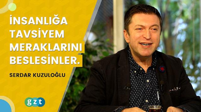 """Serdar Kuzuloğlu: """"İnsanlığa tavsiyem meraklarını beslesinler."""""""